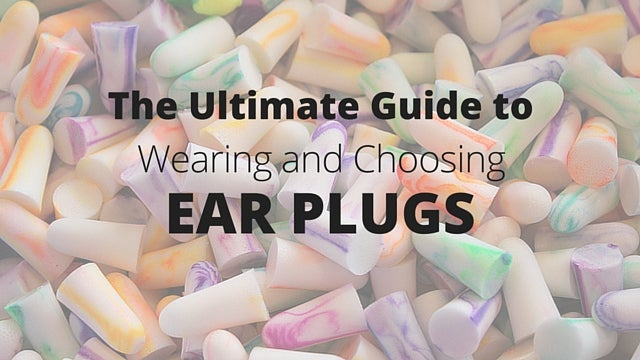 an image of earplugs with the ultimate guide to wearing and choosing ear plugs written over it