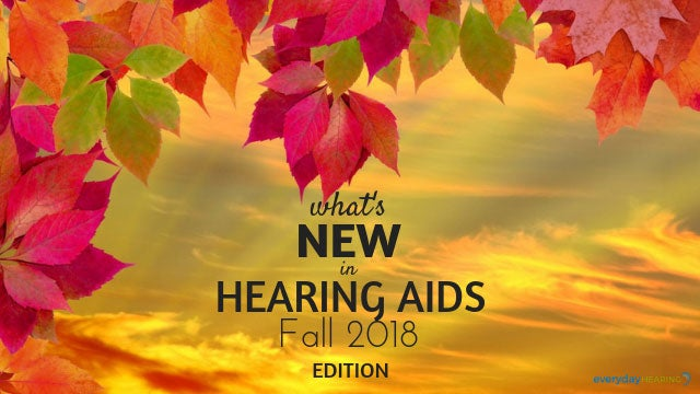 What's New in Hearing Aids Fall 2018 Edition
